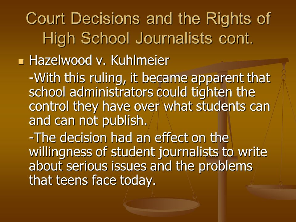Court Decisions and the Rights of High School Journalists cont. Hazelwood v. Kuhlmeier Hazelwood v. Kuhlmeier -With this ruling, it became apparent th