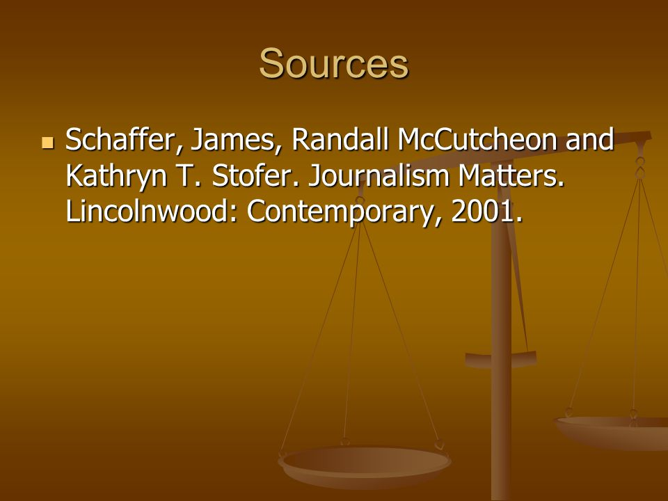 Sources Schaffer, James, Randall McCutcheon and Kathryn T. Stofer. Journalism Matters. Lincolnwood: Contemporary, 2001. Schaffer, James, Randall McCut