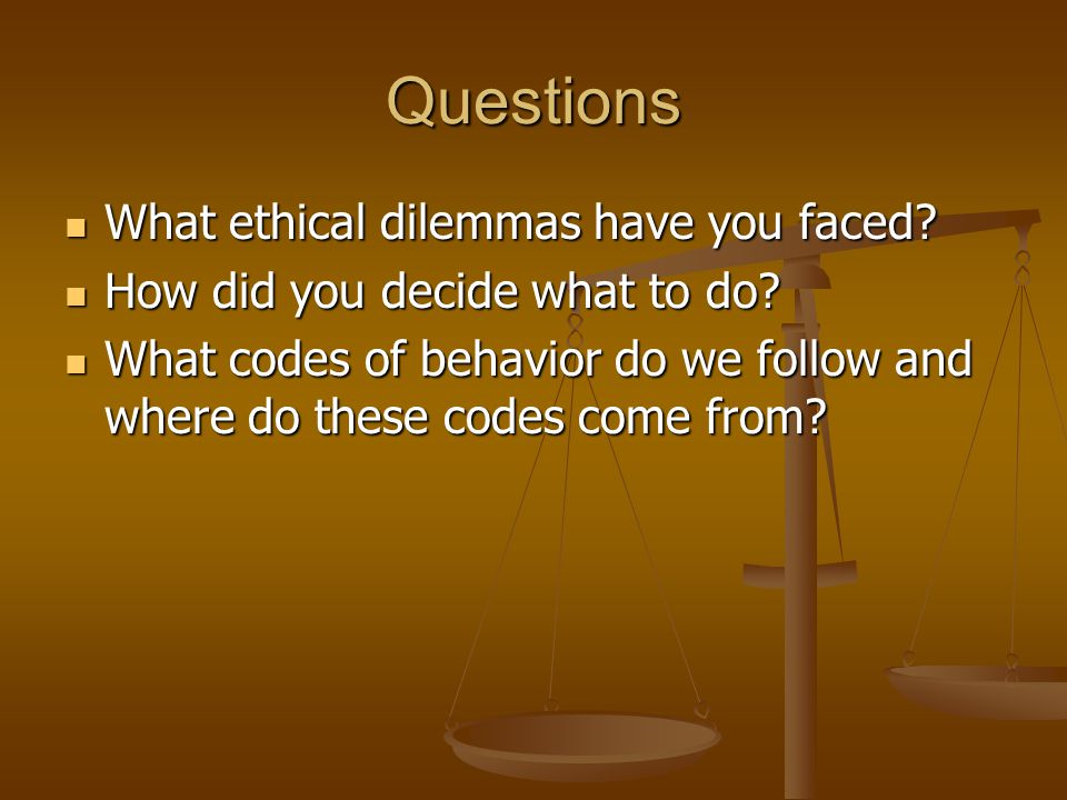 Questions What ethical dilemmas have you faced? What ethical dilemmas have you faced? How did you decide what to do? How did you decide what to do? Wh