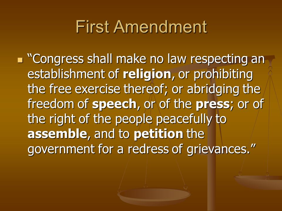 """First Amendment """"Congress shall make no law respecting an establishment of religion, or prohibiting the free exercise thereof; or abridging the freedo"""