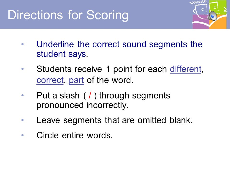 19 Prompting Rule If a student has done the examples correctly and does not respond correctly to the words, say, Remember to tell me the sounds in the word. This prompt may be given once.