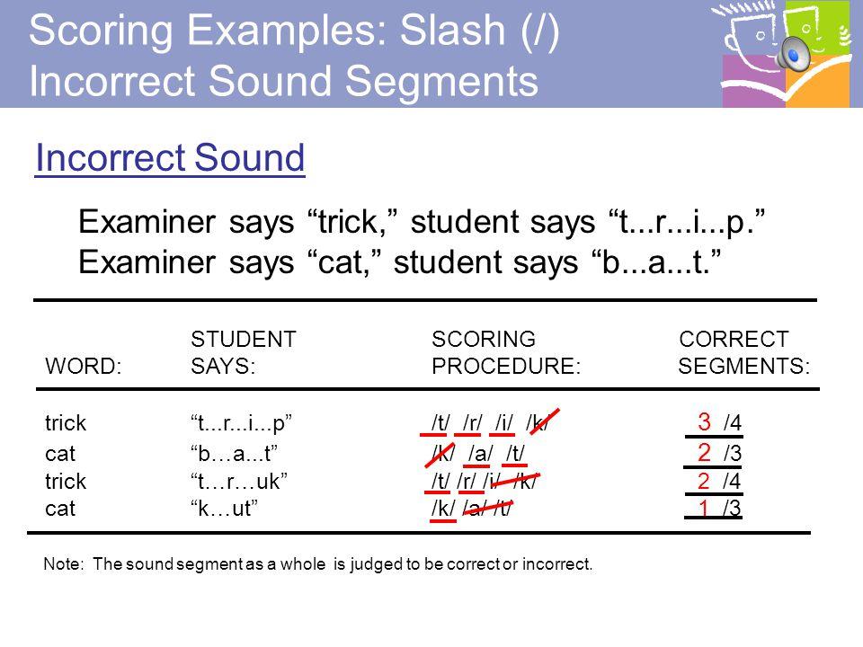 24 Sound Elongation (Continuous blending) Examiner says rest, student says rrrrreeeesssttt. STUDENT SCORING CORRECT WORD:SAYS: PROCEDURE: SEGMENTS: rest rrrreeeessssttt /r/ /e/ /s/ /t/ 4 /4 Scoring Examples:Underline Correct Sound Segments