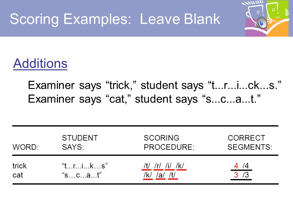 25 Incorrect Sound Examiner says trick, student says t...r...i...p. Examiner says cat, student says b...a...t. STUDENT SCORING CORRECT WORD:SAYS: PROCEDURE: SEGMENTS: trick t...r...i...p /t/ /r/ /i/ /k/ 3 /4 cat b…a...t /k/ /a/ /t/ 2 /3 trick t…r…uk /t/ /r/ /i/ /k/ 2 /4 cat k…ut /k/ /a/ /t/ 1 /3 Scoring Examples: Slash (/) Incorrect Sound Segments Note: The sound segment as a whole is judged to be correct or incorrect.
