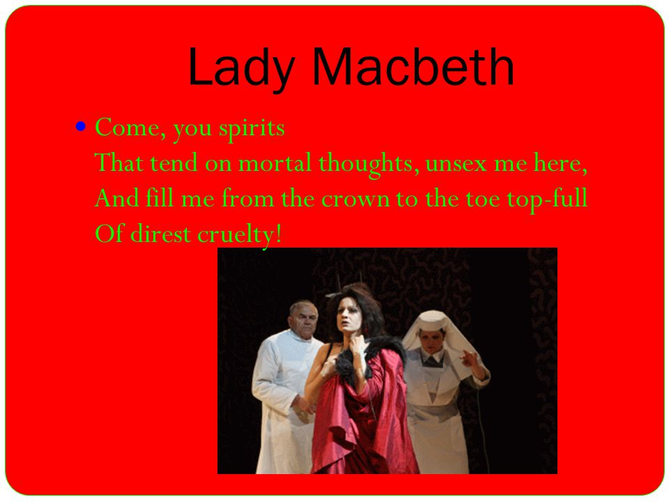 Lady Macbeth Come, you spirits That tend on mortal thoughts, unsex me here, And fill me from the crown to the toe top-full Of direst cruelty!