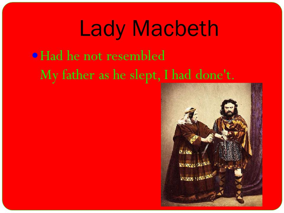 Lady Macbeth Had he not resembled My father as he slept, I had done t.