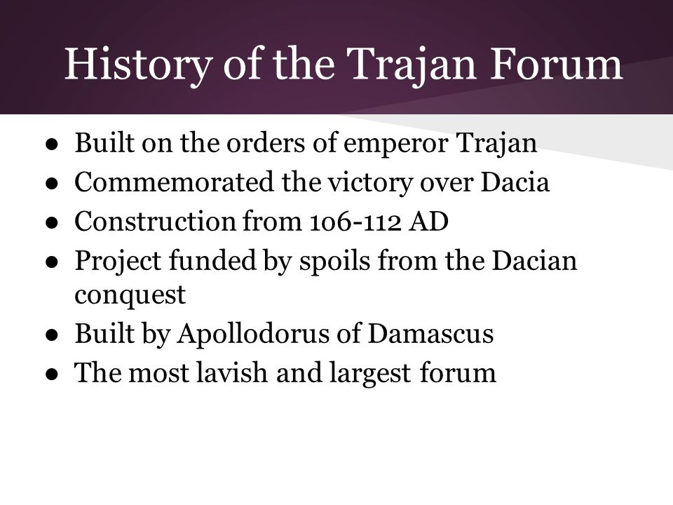 History of the Trajan Forum ●Built on the orders of emperor Trajan ●Commemorated the victory over Dacia ●Construction from 1o6-112 AD ●Project funded by spoils from the Dacian conquest ●Built by Apollodorus of Damascus ●The most lavish and largest forum