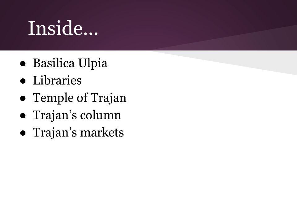Inside... ●Basilica Ulpia ●Libraries ●Temple of Trajan ●Trajan's column ●Trajan's markets