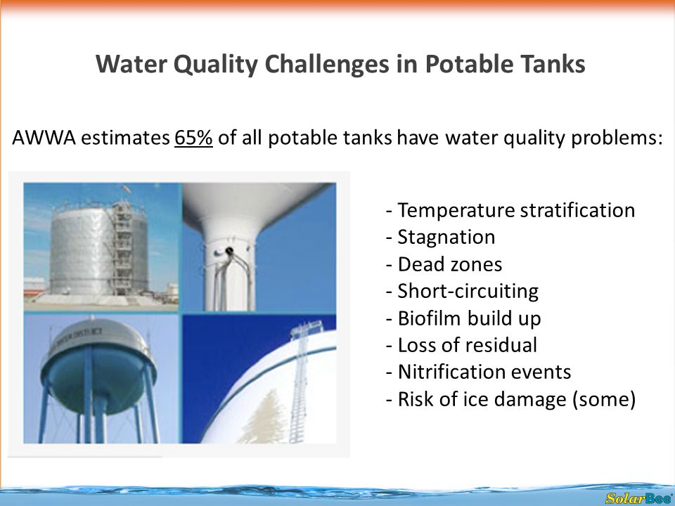 Water Quality Challenges in Potable Tanks AWWA estimates 65% of all potable tanks have water quality problems: - Temperature stratification - Stagnation - Dead zones - Short-circuiting - Biofilm build up - Loss of residual - Nitrification events - Risk of ice damage (some)