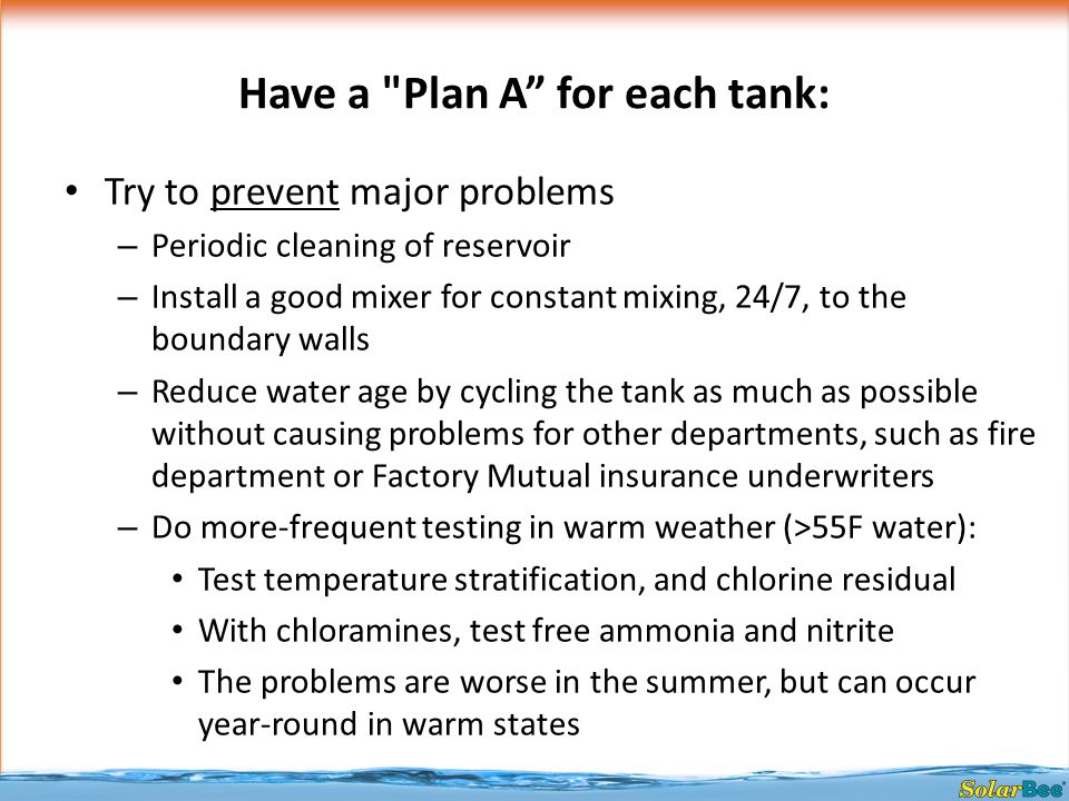 Have a Plan A for each tank: Try to prevent major problems – Periodic cleaning of reservoir – Install a good mixer for constant mixing, 24/7, to the boundary walls – Reduce water age by cycling the tank as much as possible without causing problems for other departments, such as fire department or Factory Mutual insurance underwriters – Do more-frequent testing in warm weather (>55F water): Test temperature stratification, and chlorine residual With chloramines, test free ammonia and nitrite The problems are worse in the summer, but can occur year-round in warm states