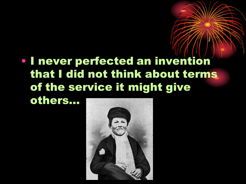 I never perfected an invention that I did not think about terms of the service it might give others…