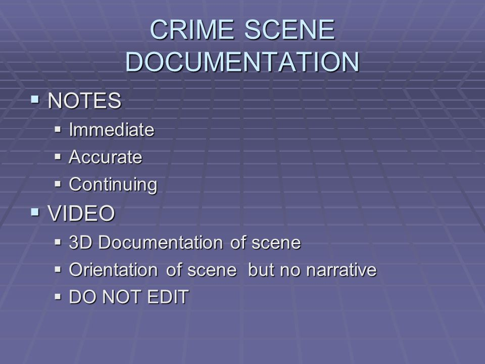 CRIME SCENE DOCUMENTATION  NOTES  Immediate  Accurate  Continuing  VIDEO  3D Documentation of scene  Orientation of scene but no narrative  DO NOT EDIT
