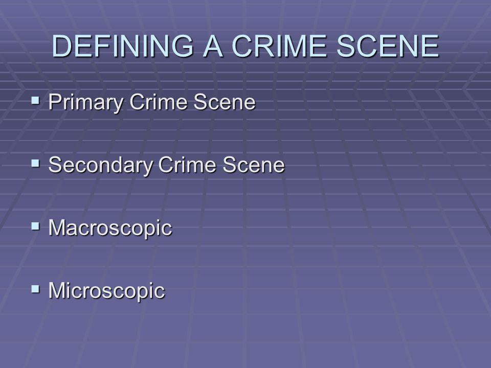 DEFINING A CRIME SCENE  Primary Crime Scene  Secondary Crime Scene  Macroscopic  Microscopic