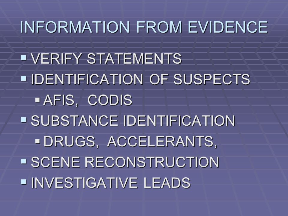 INFORMATION FROM EVIDENCE  VERIFY STATEMENTS  IDENTIFICATION OF SUSPECTS  AFIS, CODIS  SUBSTANCE IDENTIFICATION  DRUGS, ACCELERANTS,  SCENE RECONSTRUCTION  INVESTIGATIVE LEADS