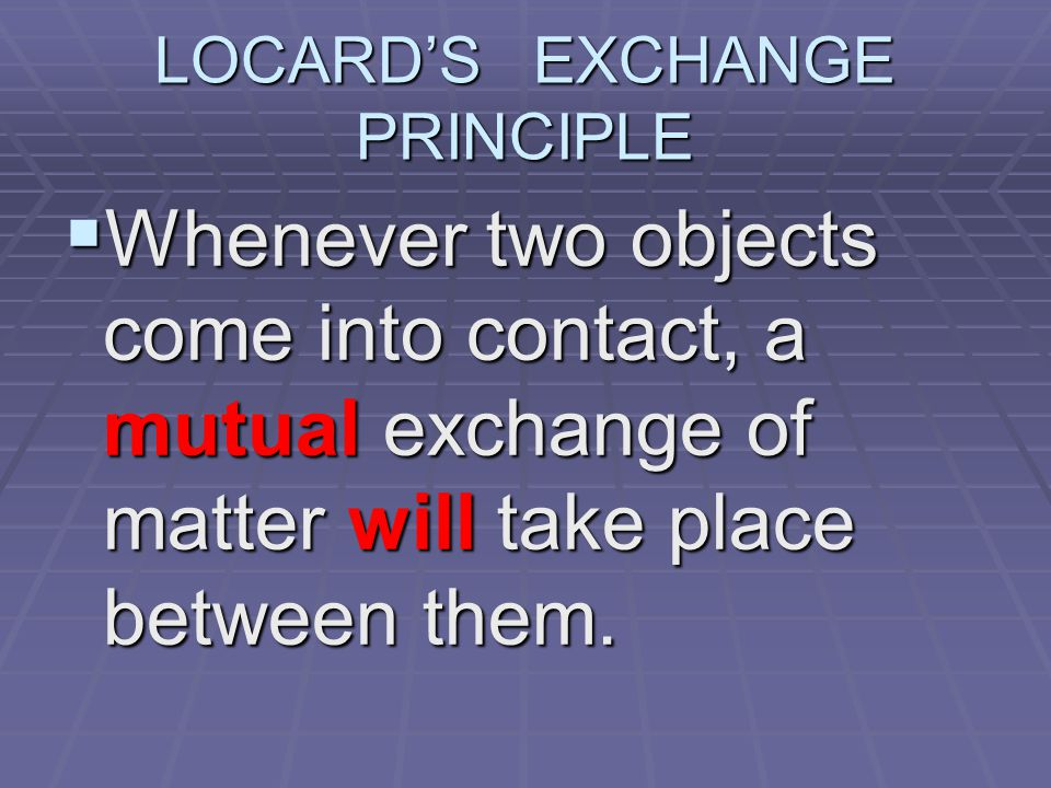 LOCARD'S EXCHANGE PRINCIPLE  Whenever two objects come into contact, a mutual exchange of matter will take place between them.