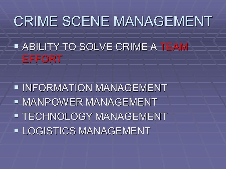 CRIME SCENE MANAGEMENT  ABILITY TO SOLVE CRIME A TEAM EFFORT  INFORMATION MANAGEMENT  MANPOWER MANAGEMENT  TECHNOLOGY MANAGEMENT  LOGISTICS MANAGEMENT