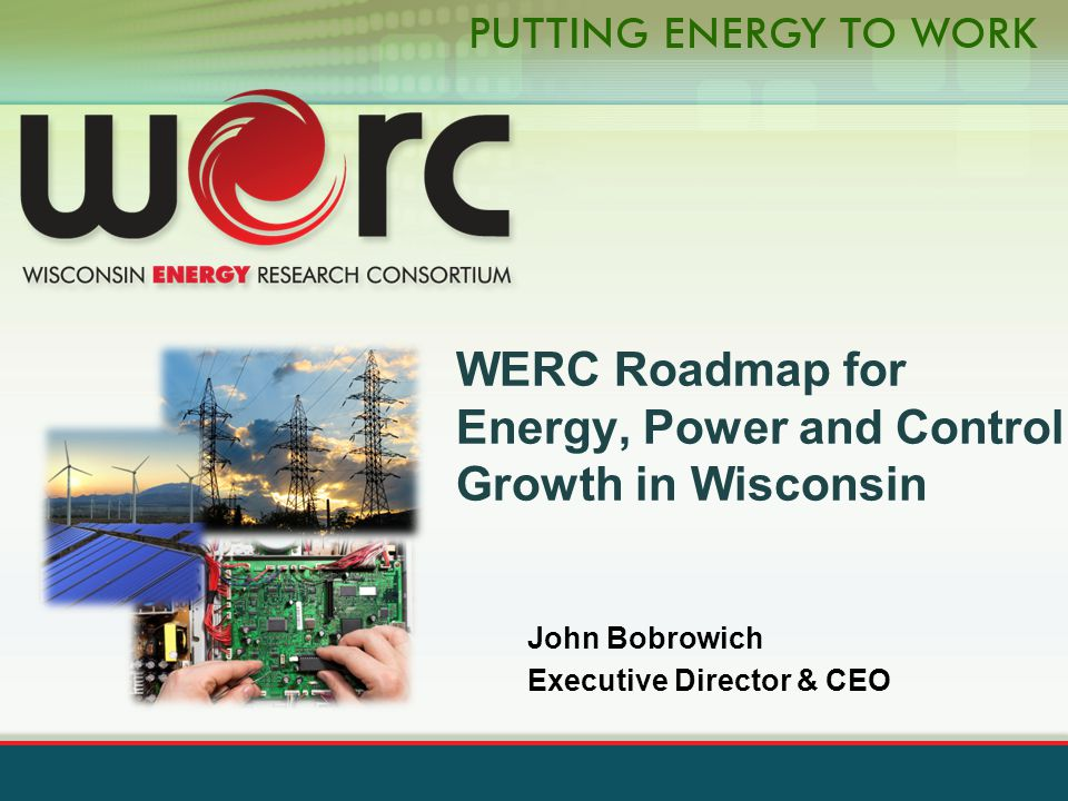 John Bobrowich Executive Director & CEO WERC Roadmap for Energy, Power and Control Growth in Wisconsin