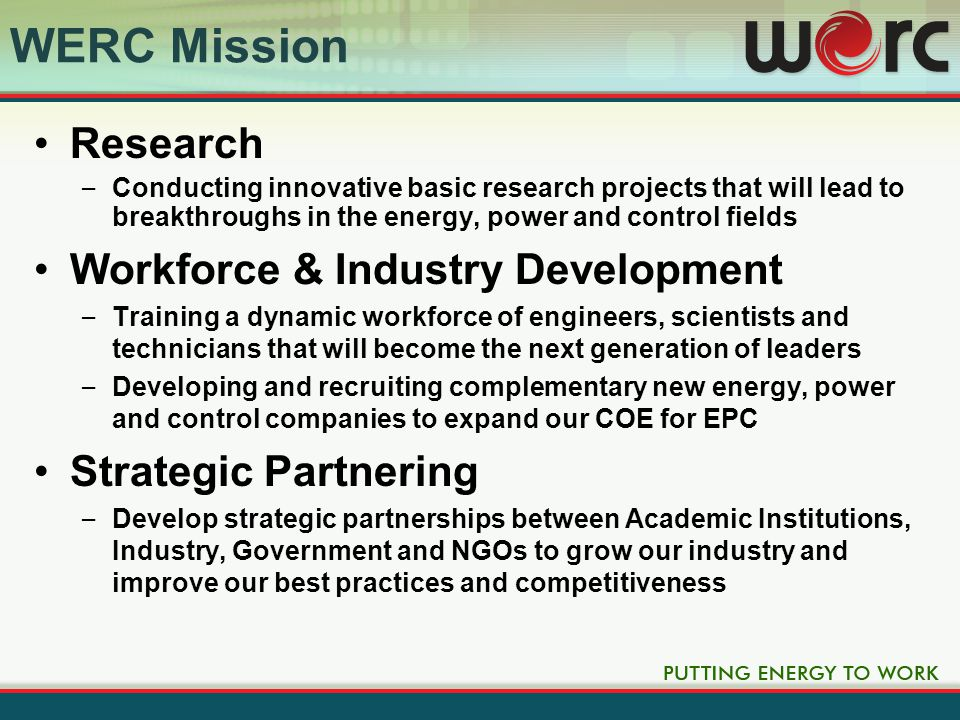 WERC Mission Research – Conducting innovative basic research projects that will lead to breakthroughs in the energy, power and control fields Workforce & Industry Development – Training a dynamic workforce of engineers, scientists and technicians that will become the next generation of leaders – Developing and recruiting complementary new energy, power and control companies to expand our COE for EPC Strategic Partnering – Develop strategic partnerships between Academic Institutions, Industry, Government and NGOs to grow our industry and improve our best practices and competitiveness