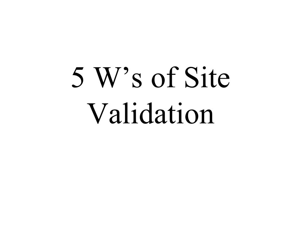 5 W's of Site Validation