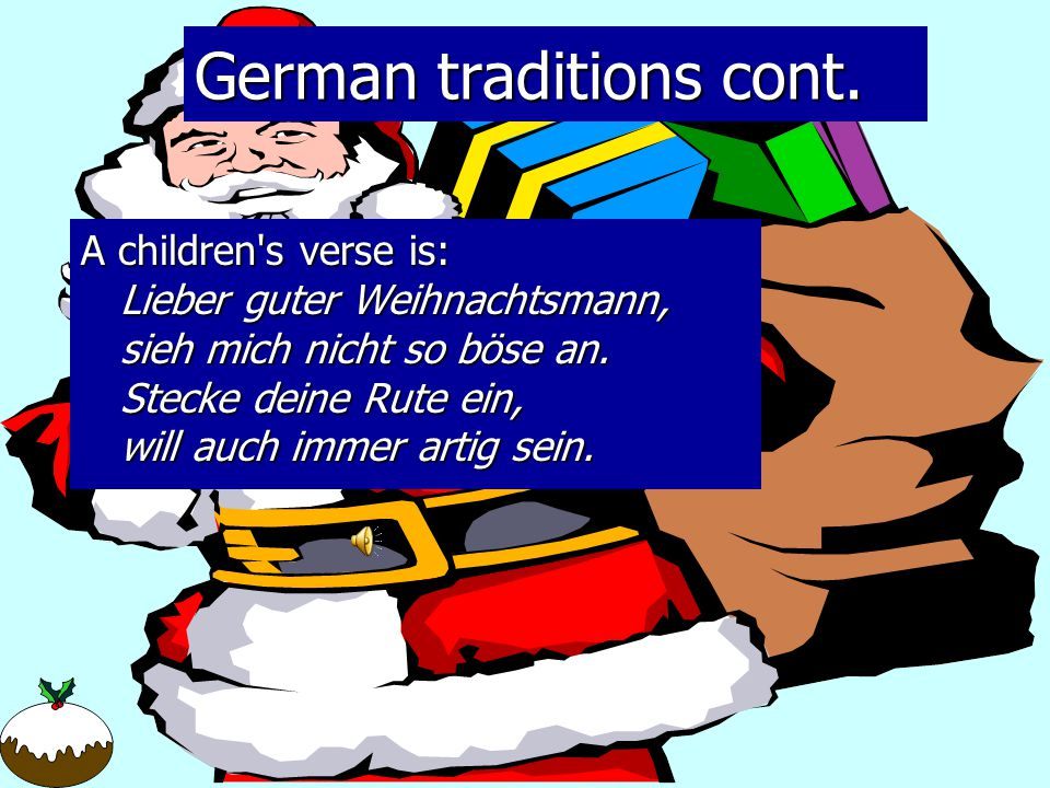 German and Irish traditions German:  Santa Claus is known as Weinactsmann  Celebrate two days of Christmas  The Tannebaum is the Christmas tree Irish:  Leave a lit candle in the window  A ring of holly is placed on doors  Merry Christmas in Gaelic is Nollaig Shona Duit