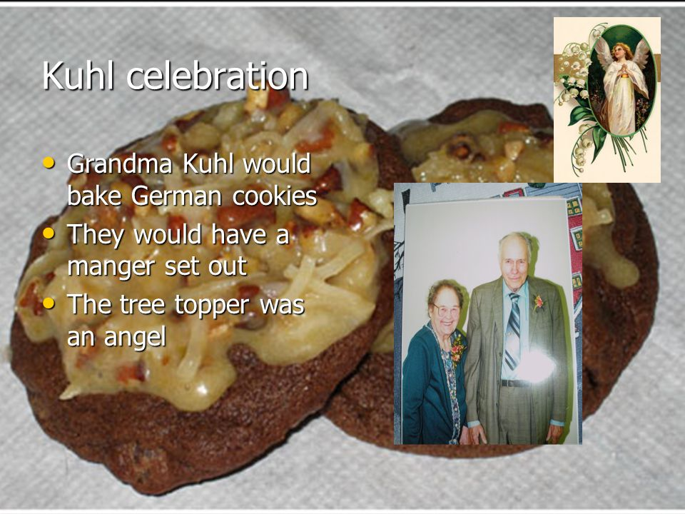 Kuhl celebration Grandma Kuhl would bake German cookies Grandma Kuhl would bake German cookies They would have a manger set out They would have a manger set out The tree topper was an angel The tree topper was an angel