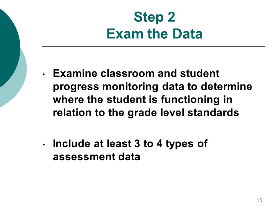 15 Step 2 Exam the Data Examine classroom and student progress monitoring data to determine where the student is functioning in relation to the grade