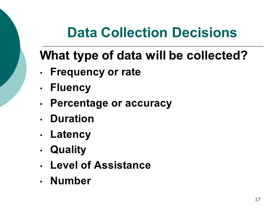 17 Data Collection Decisions What type of data will be collected? Frequency or rate Fluency Percentage or accuracy Duration Latency Quality Level of A