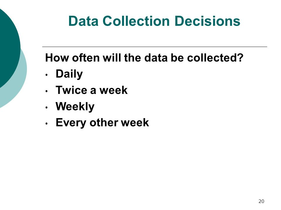 20 Data Collection Decisions How often will the data be collected.