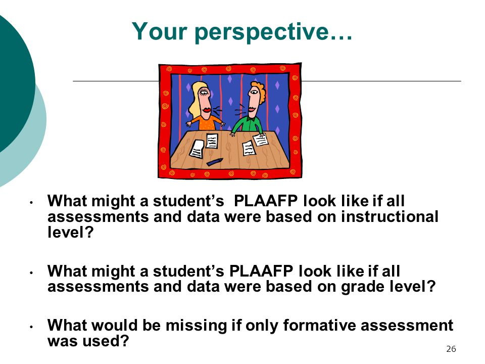 26 Your perspective… What might a student's PLAAFP look like if all assessments and data were based on instructional level? What might a student's PLA