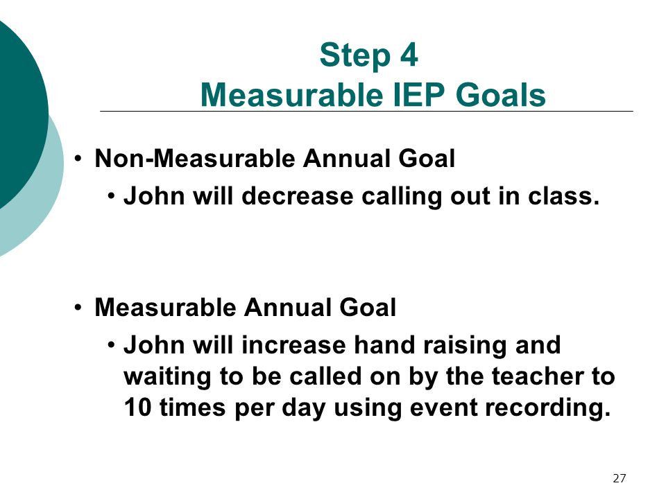 27 Step 4 Measurable IEP Goals Non-Measurable Annual Goal John will decrease calling out in class. Measurable Annual Goal John will increase hand rais