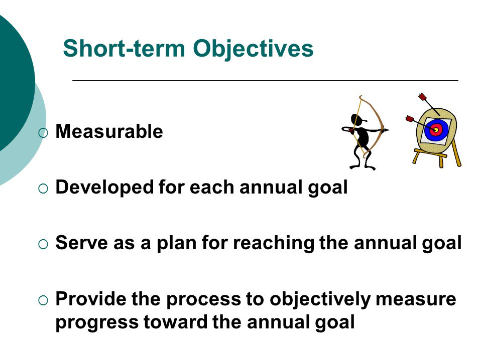 Short-term Objectives  Measurable  Developed for each annual goal  Serve as a plan for reaching the annual goal  Provide the process to objectively measure progress toward the annual goal