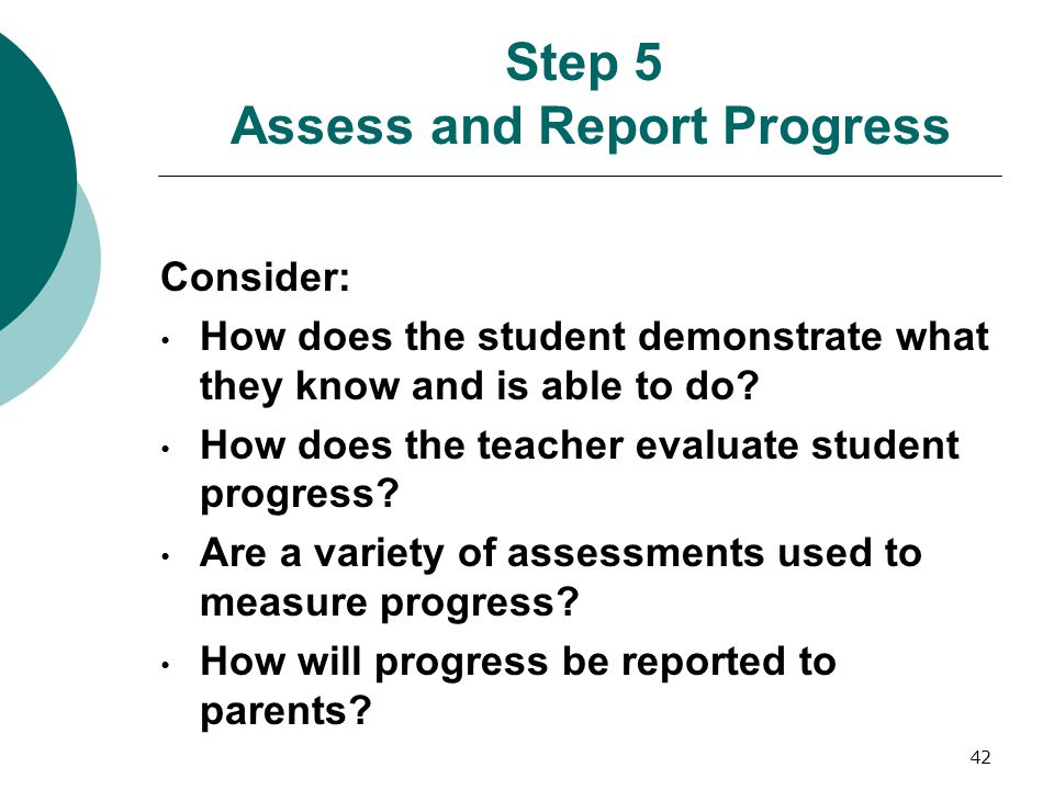 42 Step 5 Assess and Report Progress Consider: How does the student demonstrate what they know and is able to do? How does the teacher evaluate studen