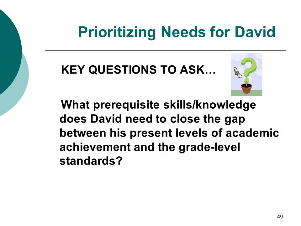 49 Prioritizing Needs for David KEY QUESTIONS TO ASK… What prerequisite skills/knowledge does David need to close the gap between his present levels o