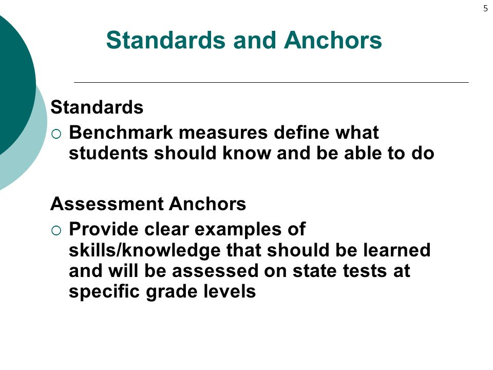 5 Standards and Anchors Standards  Benchmark measures define what students should know and be able to do Assessment Anchors  Provide clear examples
