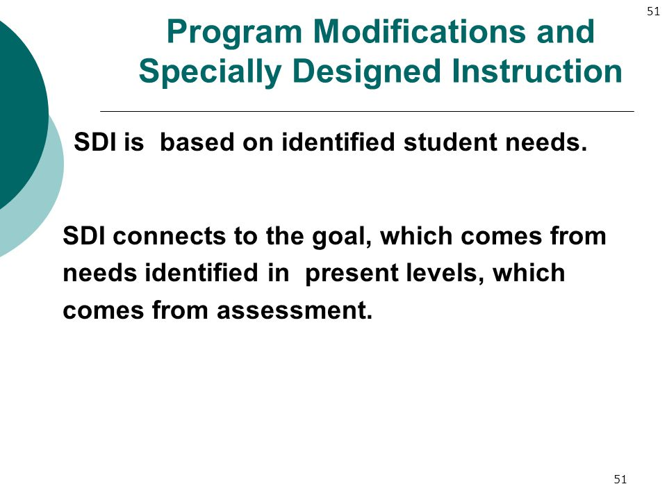 51 Program Modifications and Specially Designed Instruction SDI is based on identified student needs. SDI connects to the goal, which comes from needs