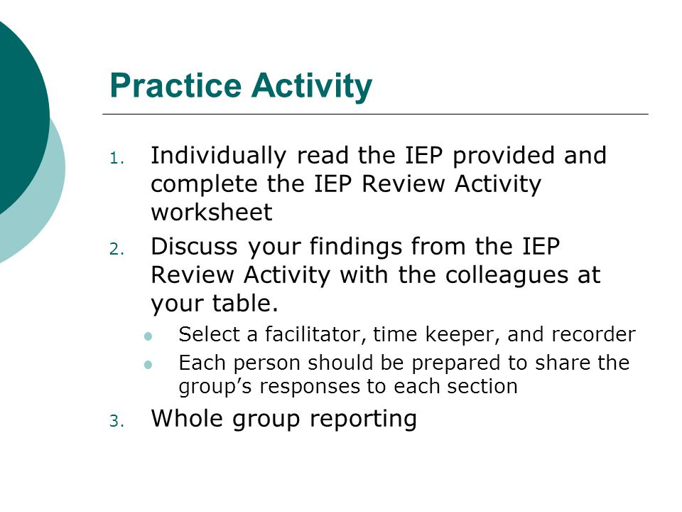 Practice Activity 1. Individually read the IEP provided and complete the IEP Review Activity worksheet 2. Discuss your findings from the IEP Review Ac
