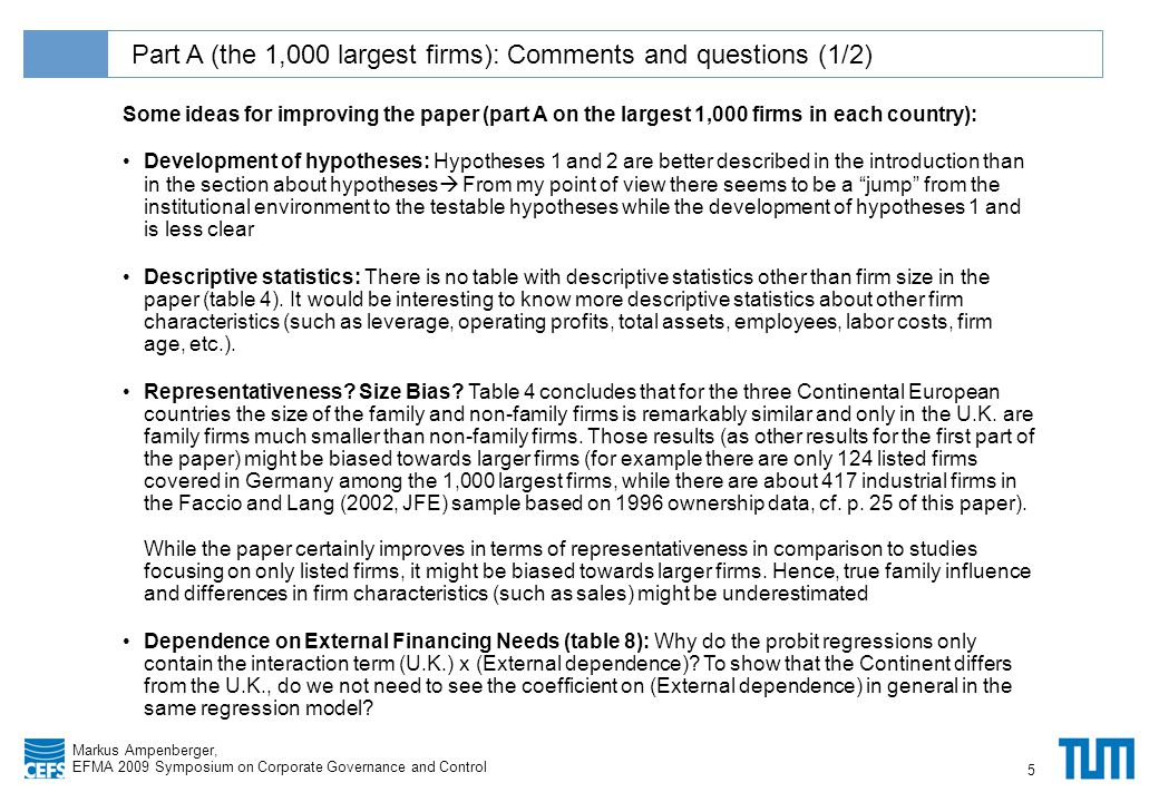 Klicken Sie, um das Titelformat zu bearbeiten Markus Ampenberger, EFMA 2009 Symposium on Corporate Governance and Control Part A (the 1,000 largest firms): Comments and questions (1/2) 5 Some ideas for improving the paper (part A on the largest 1,000 firms in each country): Development of hypotheses: Hypotheses 1 and 2 are better described in the introduction than in the section about hypotheses  From my point of view there seems to be a jump from the institutional environment to the testable hypotheses while the development of hypotheses 1 and is less clear Descriptive statistics: There is no table with descriptive statistics other than firm size in the paper (table 4).