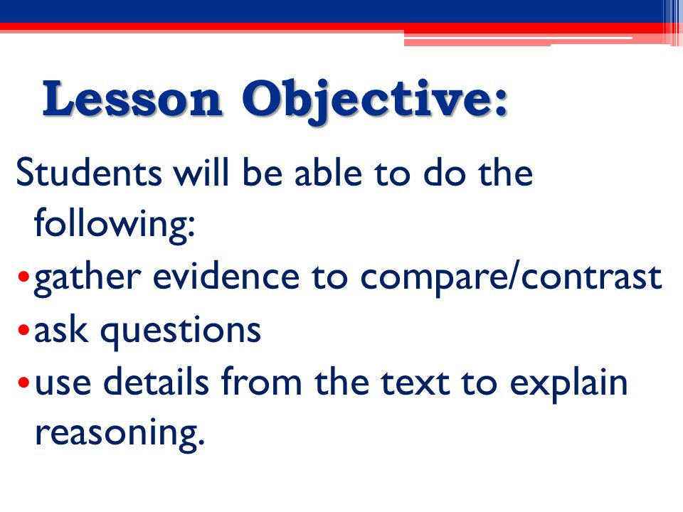 Lesson Objective: Students will be able to do the following: gather evidence to compare/contrast ask questions use details from the text to explain reasoning.