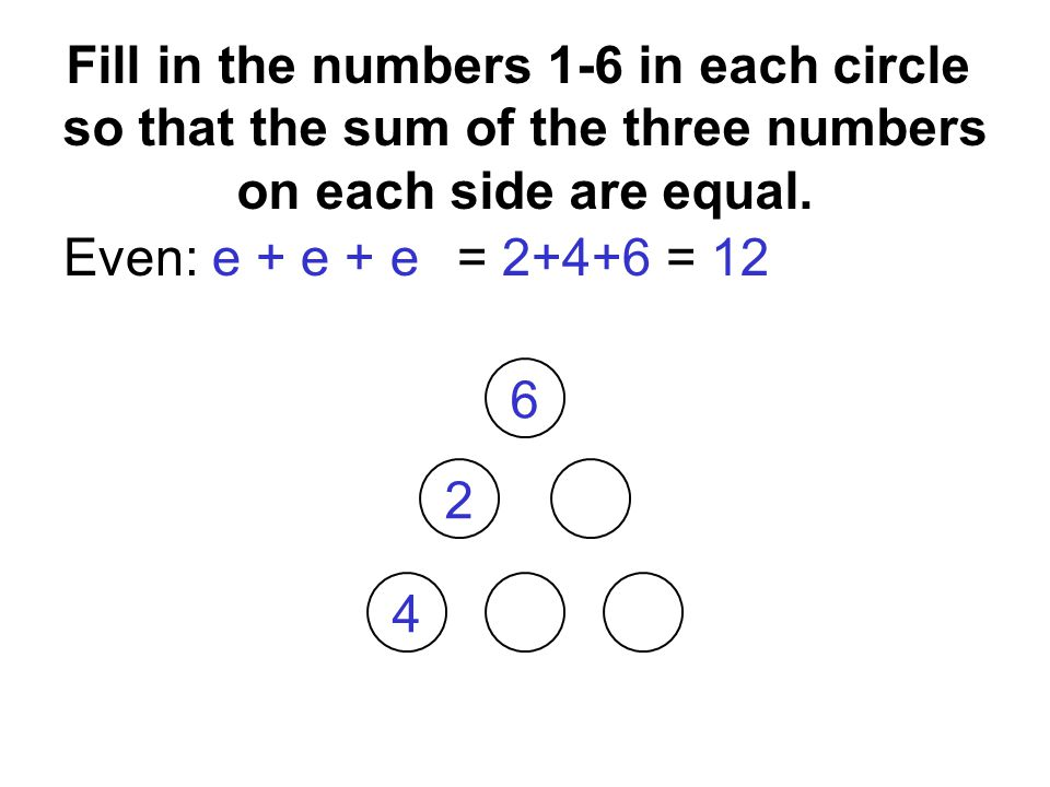 6 2 4 Even: e + e + e= = 12 Fill in the numbers 1-6 in each circle so that the sum of the three numbers on each side are equal.
