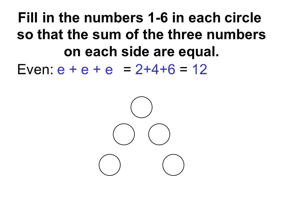 Even: e + e + e= 2+4+6 = 12 e + e = o + o 2 4 6 1 5 Fill in the numbers 1-6 in each circle so that the sum of the three numbers on each side are equal.