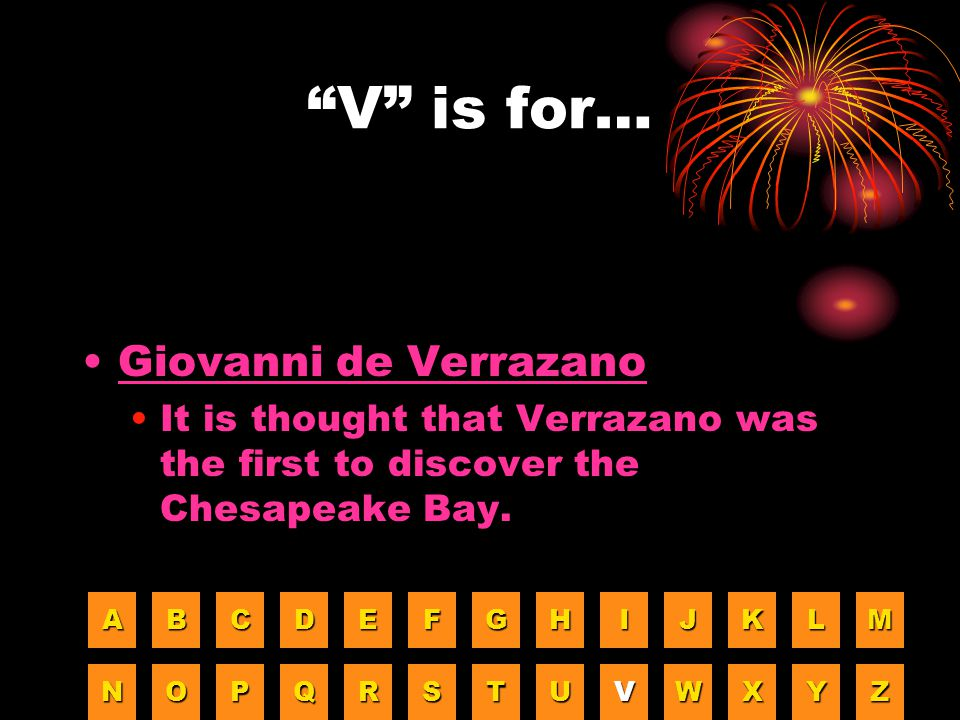 """""""V"""" is for… Giovanni de Verrazano It is thought that Verrazano was the first to discover the Chesapeake Bay. AAAA BBBB CCCC DDDD EEEE FFFF GGGG HHHH I"""