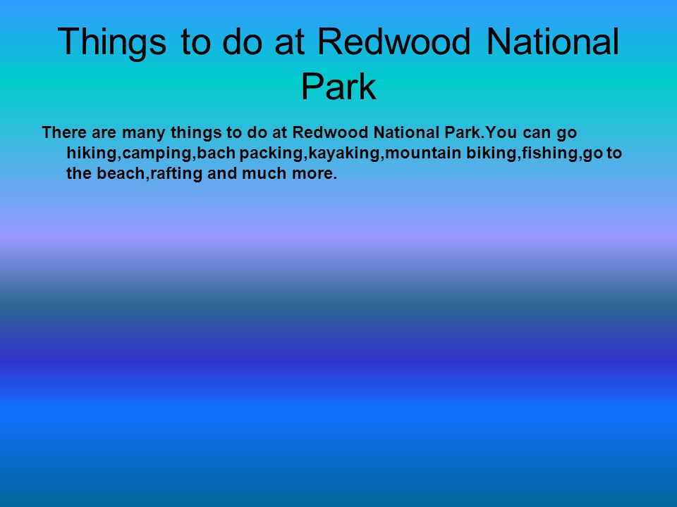 Things to do at Redwood National Park There are many things to do at Redwood National Park.You can go hiking,camping,bach packing,kayaking,mountain bi
