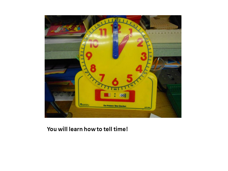 You will learn how to tell time!