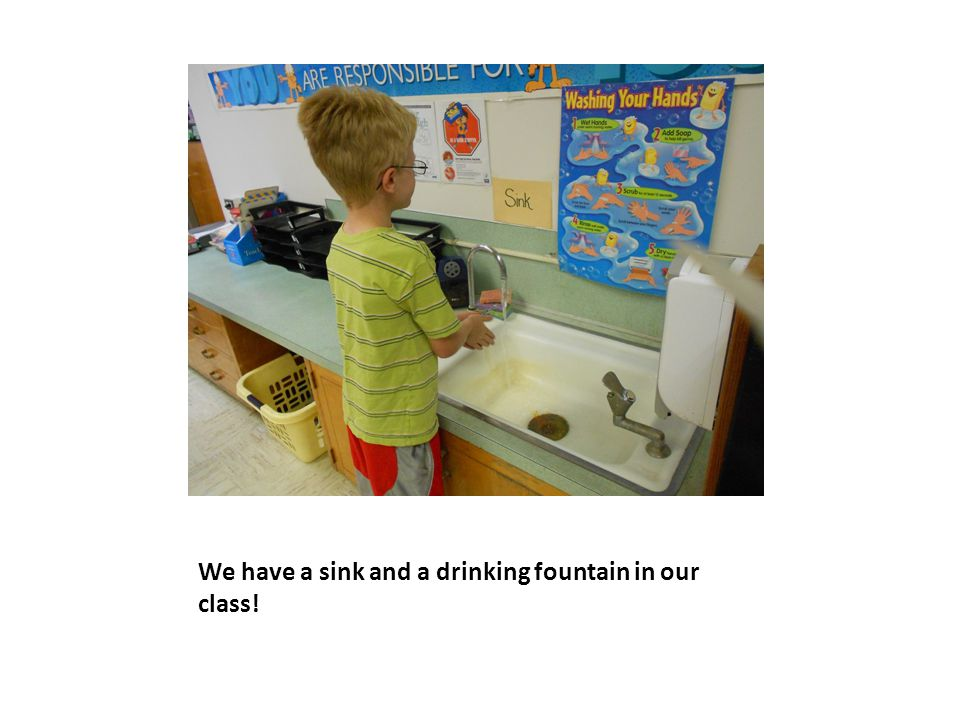 We have a sink and a drinking fountain in our class!