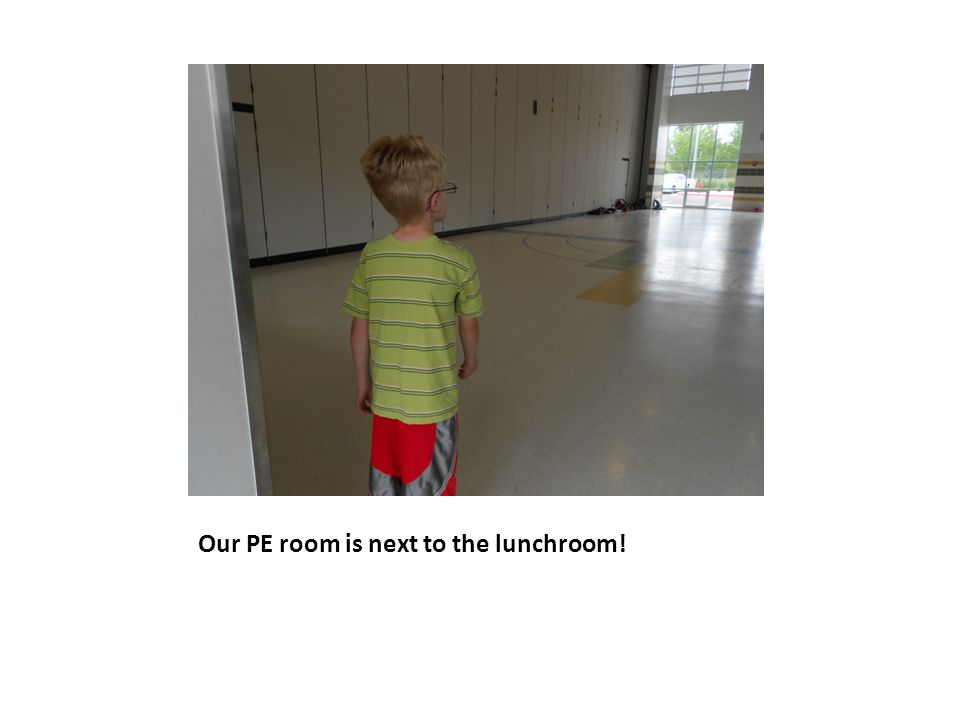 Our PE room is next to the lunchroom!