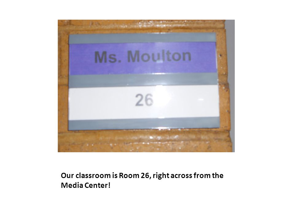 Our classroom is Room 26, right across from the Media Center!
