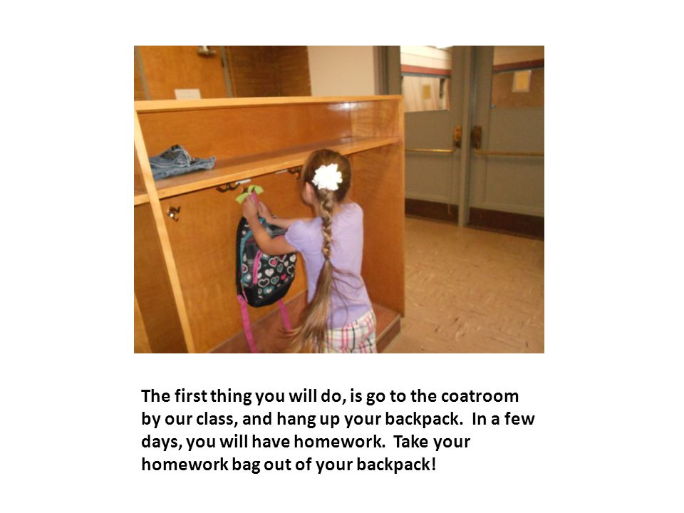 The first thing you will do, is go to the coatroom by our class, and hang up your backpack.