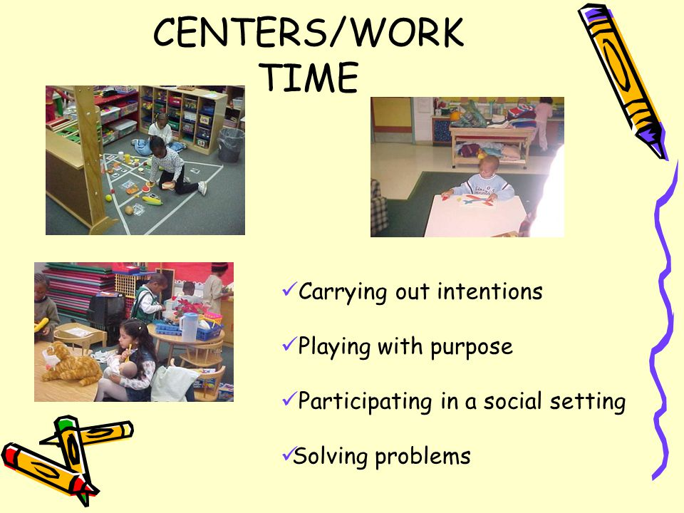 CENTERS/WORK TIME Carrying out intentions Playing with purpose Participating in a social setting Solving problems