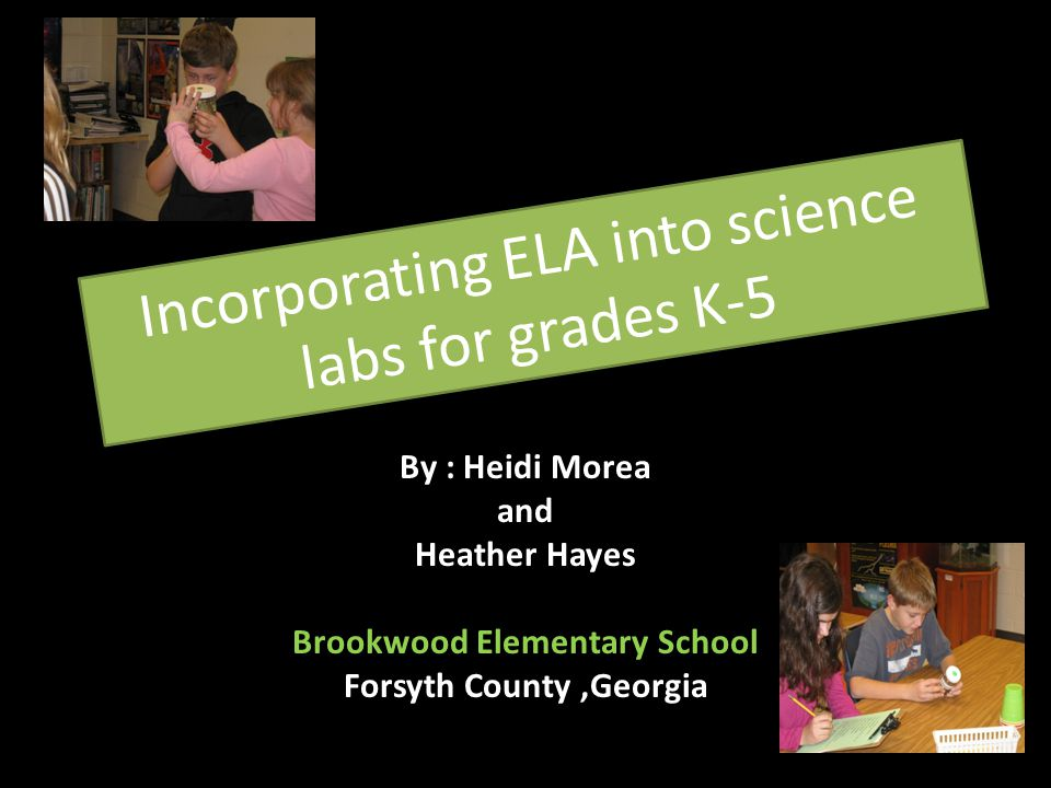 Incorporating ELA into science labs for grades K-5 By : Heidi Morea and Heather Hayes Brookwood Elementary School Forsyth County,Georgia