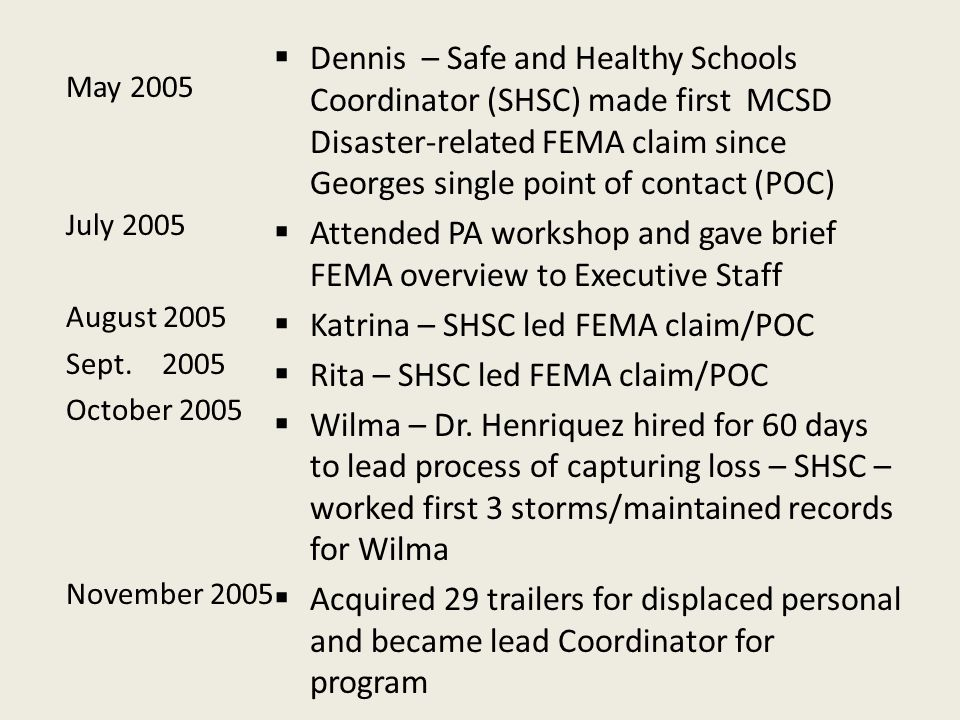 May 2005 July 2005 August 2005 Sept.2005 October 2005 November 2005  Dennis – Safe and Healthy Schools Coordinator (SHSC) made first MCSD Disaster-related FEMA claim since Georges single point of contact (POC)  Attended PA workshop and gave brief FEMA overview to Executive Staff  Katrina – SHSC led FEMA claim/POC  Rita – SHSC led FEMA claim/POC  Wilma – Dr.