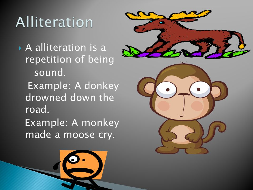  A alliteration is a repetition of being sound. Example: A donkey drowned down the road. Example: A monkey made a moose cry.